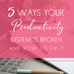5 Ways Your Productivity System is Broken And How To Fix It